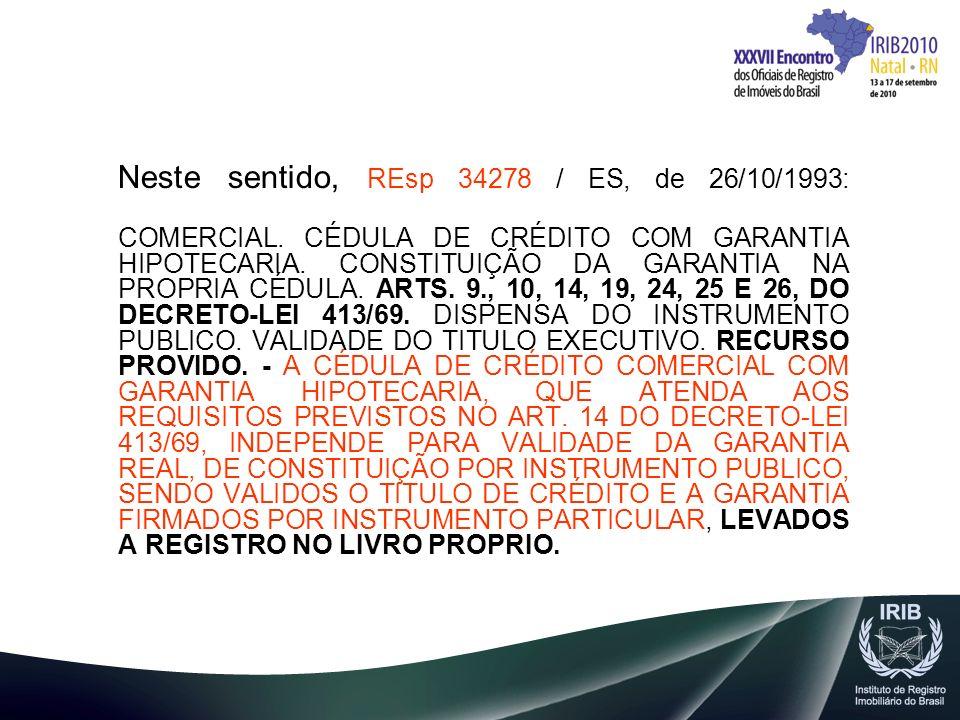 Neste sentido, REsp 34278 / ES, de 26/10/1993: COMERCIAL. CÉDULA DE CRÉDITO COM GARANTIA HIPOTECARIA. CONSTITUIÇÃO DA GARANTIA NA PROPRIA CÉDULA. ARTS