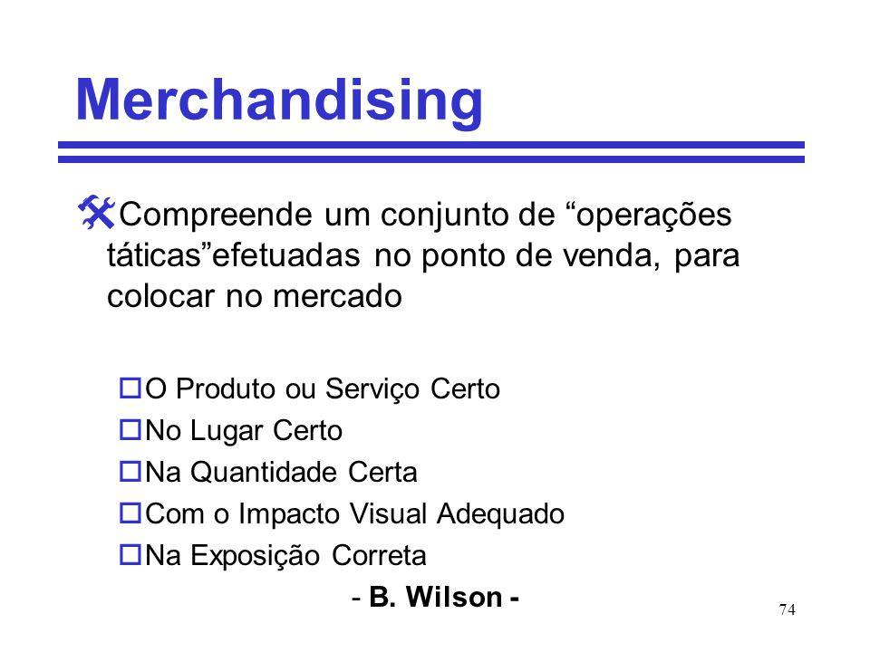 74 Merchandising Compreende um conjunto de operações táticasefetuadas no ponto de venda, para colocar no mercado oO Produto ou Serviço Certo oNo Lugar