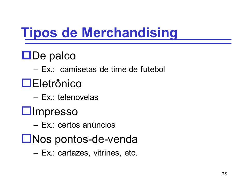 75 Tipos de Merchandising p De palco –Ex.: camisetas de time de futebol o Eletrônico –Ex.: telenovelas o Impresso –Ex.: certos anúncios o Nos pontos-d