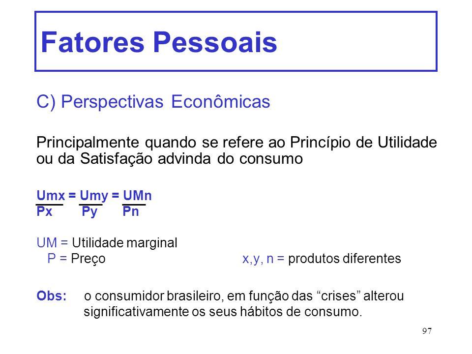 97 Fatores Pessoais C) Perspectivas Econômicas Principalmente quando se refere ao Princípio de Utilidade ou da Satisfação advinda do consumo Umx = Umy