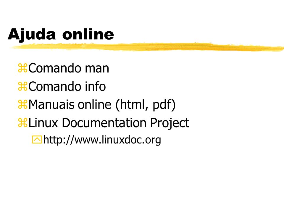 Ajuda online zComando man zComando info zManuais online (html, pdf) zLinux Documentation Project yhttp://www.linuxdoc.org