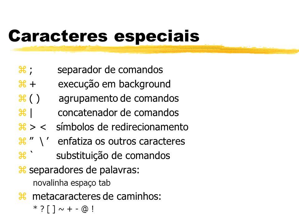Caracteres especiais z; separador de comandos z+ execução em background z( ) agrupamento de comandos z| concatenador de comandos z> < símbolos de redi