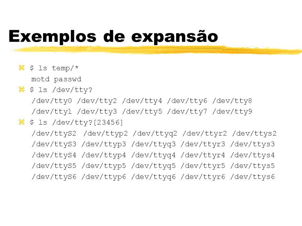 Exemplos de expansão z$ ls temp/* motd passwd z$ ls /dev/tty? /dev/tty0 /dev/tty2 /dev/tty4 /dev/tty6 /dev/tty8 /dev/ttyl /dev/tty3 /dev/tty5 /dev/tty