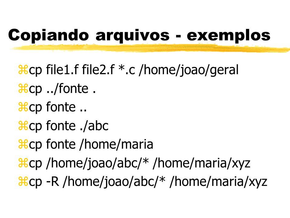 Copiando arquivos - exemplos zcp file1.f file2.f *.c /home/joao/geral zcp../fonte. zcp fonte.. zcp fonte./abc zcp fonte /home/maria zcp /home/joao/abc