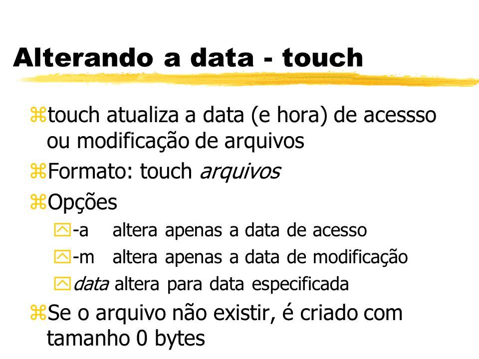 Alterando a data - touch ztouch atualiza a data (e hora) de acessso ou modificação de arquivos zFormato: touch arquivos zOpções y-a altera apenas a da