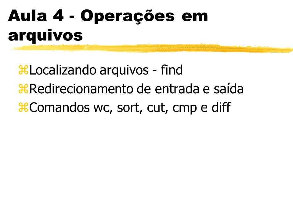Aula 4 - Operações em arquivos zLocalizando arquivos - find zRedirecionamento de entrada e saída zComandos wc, sort, cut, cmp e diff