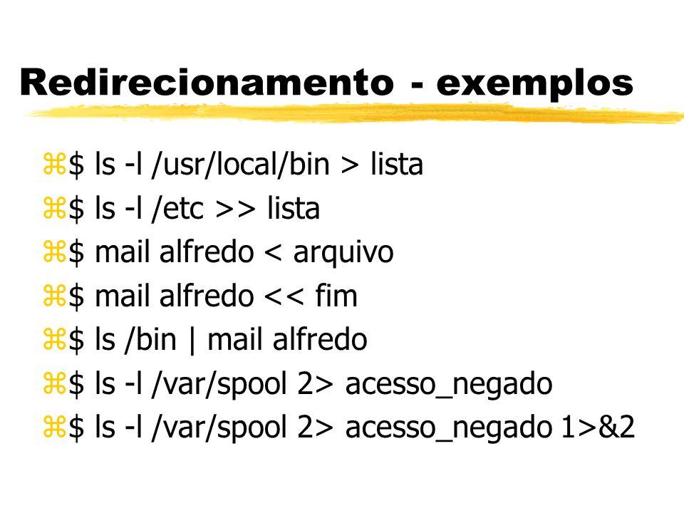 Redirecionamento - exemplos z$ ls -l /usr/local/bin > lista z$ ls -l /etc >> lista z$ mail alfredo < arquivo z$ mail alfredo << fim z$ ls /bin | mail