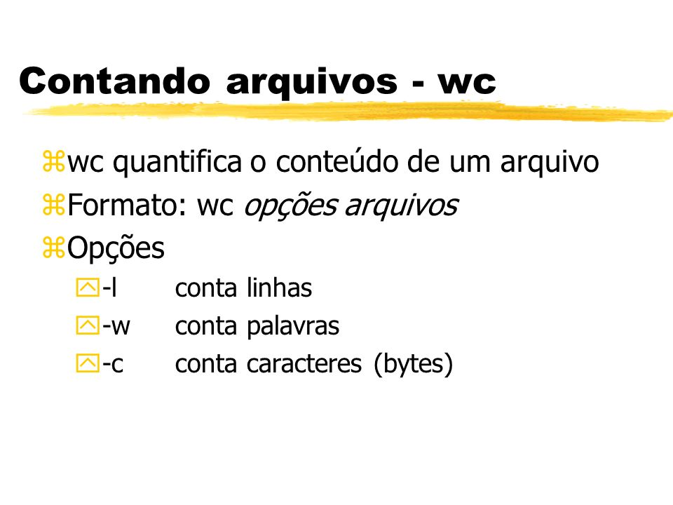 Contando arquivos - wc zwc quantifica o conteúdo de um arquivo zFormato: wc opções arquivos zOpções y-lconta linhas y-wconta palavras y-cconta caracte