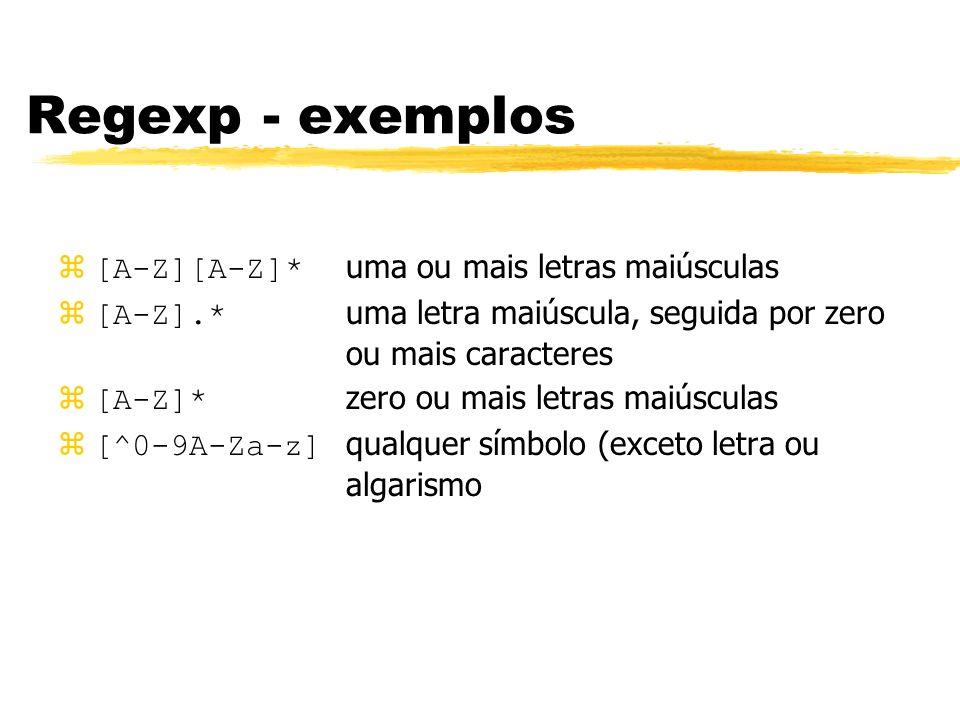 Regexp - exemplos [A-Z][A-Z]* uma ou mais letras maiúsculas [A-Z].* uma letra maiúscula, seguida por zero ou mais caracteres [A-Z]* zero ou mais letra