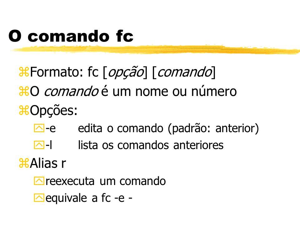 O comando fc zFormato: fc [opção] [comando] zO comando é um nome ou número zOpções: y-eedita o comando (padrão: anterior) y-llista os comandos anterio