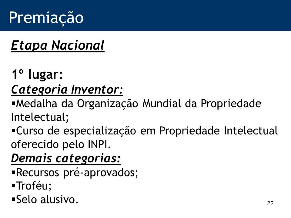 22 Premiação Etapa Nacional 1º lugar: Categoria Inventor: Medalha da Organização Mundial da Propriedade Intelectual; Curso de especialização em Propriedade Intelectual oferecido pelo INPI.