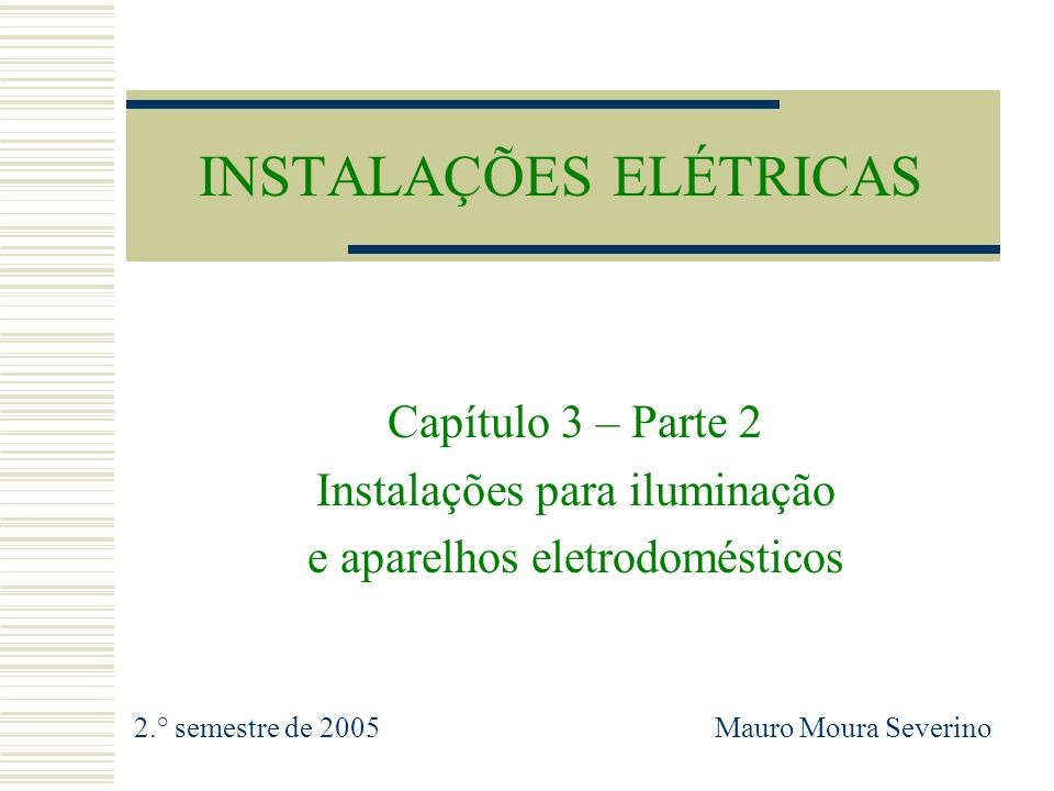 INSTALAÇÕES ELÉTRICAS Capítulo 3 – Parte 2 Instalações para iluminação e aparelhos eletrodomésticos 2.° semestre de 2005 Mauro Moura Severino