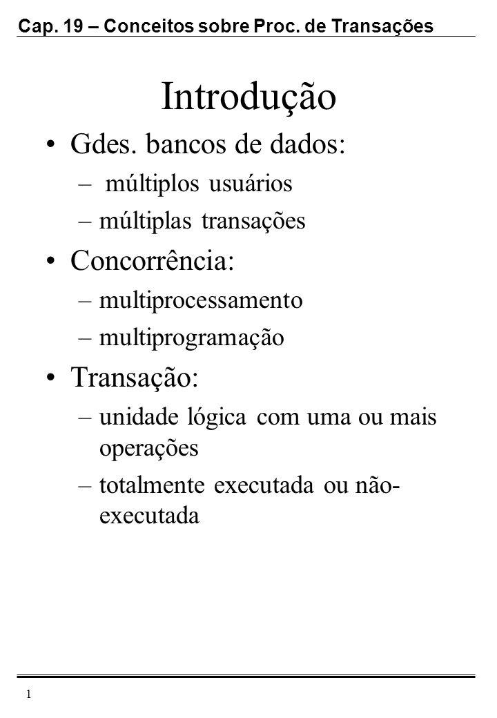 Cap. 19 – Conceitos sobre Proc. de Transações 1 Introdução Gdes. bancos de dados: – múltiplos usuários –múltiplas transações Concorrência: –multiproce
