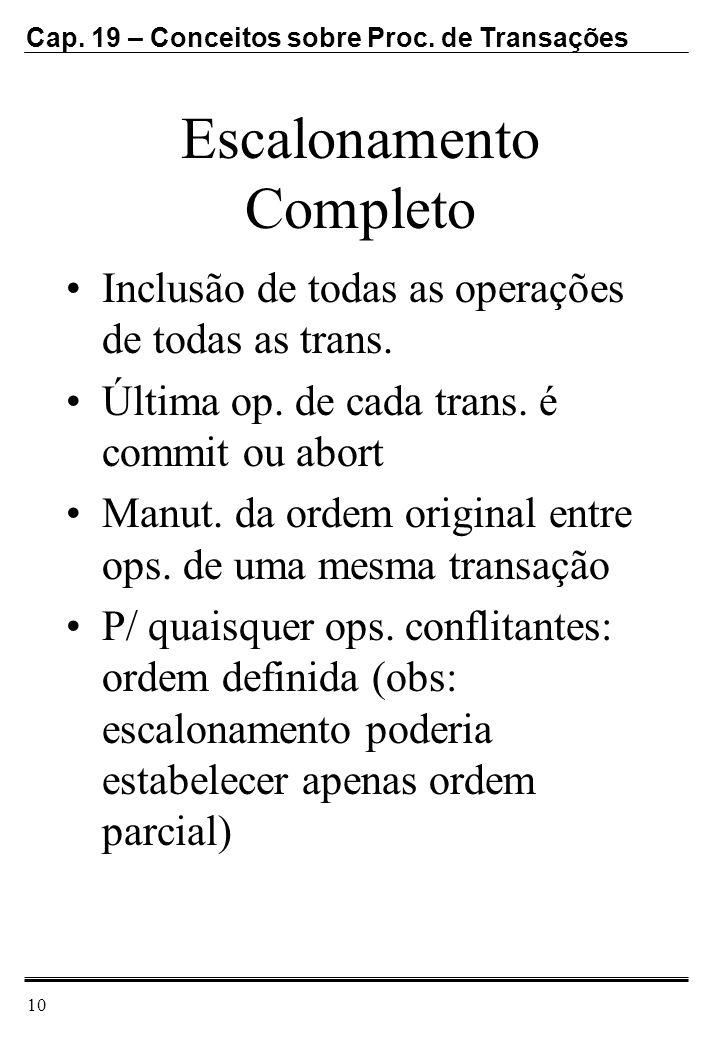 Cap. 19 – Conceitos sobre Proc. de Transações 10 Escalonamento Completo Inclusão de todas as operações de todas as trans. Última op. de cada trans. é