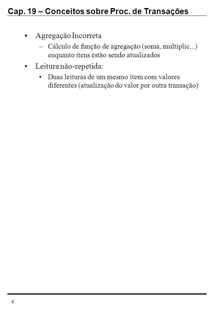 Cap. 19 – Conceitos sobre Proc. de Transações 4 Agregação Incorreta –Cálculo de função de agregação (soma, multiplic...) enquanto itens estão sendo at