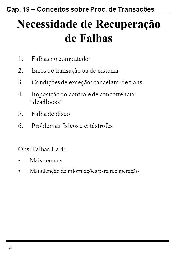 Cap. 19 – Conceitos sobre Proc. de Transações 5 Necessidade de Recuperação de Falhas 1. Falhas no computador 2. Erros de transação ou do sistema 3. Co