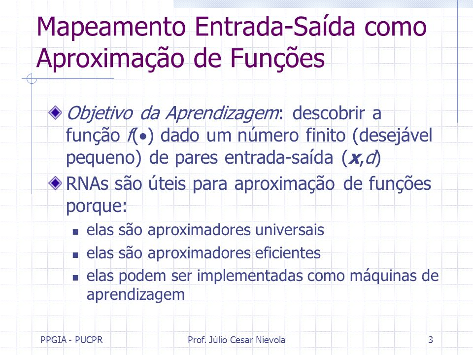 PPGIA - PUCPRProf. Júlio Cesar Nievola3 Mapeamento Entrada-Saída como Aproximação de Funções Objetivo da Aprendizagem: descobrir a função f( ) dado um