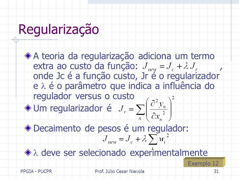 PPGIA - PUCPRProf. Júlio Cesar Nievola31 Regularização A teoria da regularização adiciona um termo extra ao custo da função:, onde Jc é a função custo