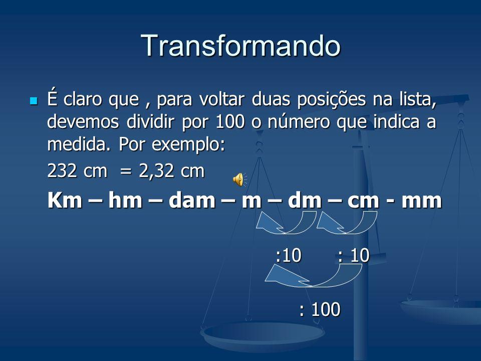 Transformando Para transformar uma certa medida de uma unidade para a anterior devemos dividir por 10 o número que indica a medida. Por exemplo: 75,2