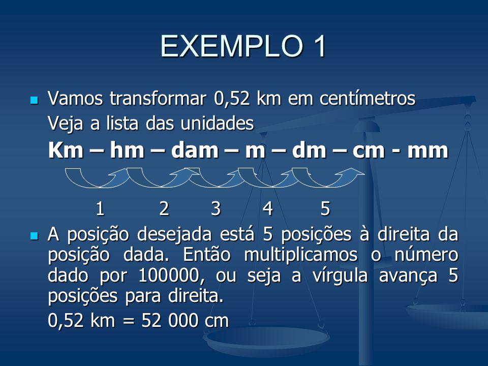 Transformando É claro que, para voltar duas posições na lista, devemos dividir por 100 o número que indica a medida. Por exemplo: 232 cm = 2,32 cm Km