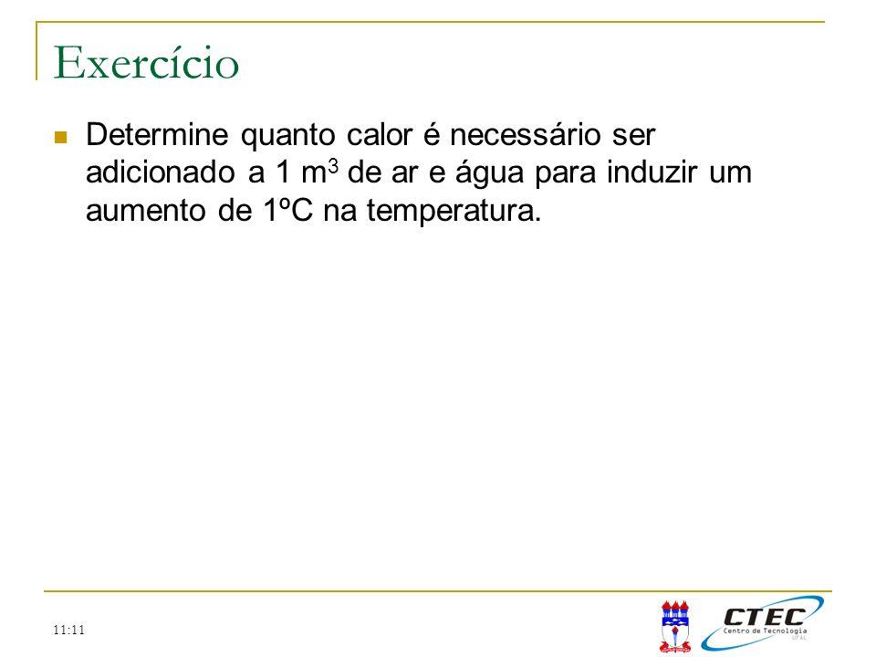 11:11 Exercício Determine quanto calor é necessário ser adicionado a 1 m 3 de ar e água para induzir um aumento de 1ºC na temperatura.