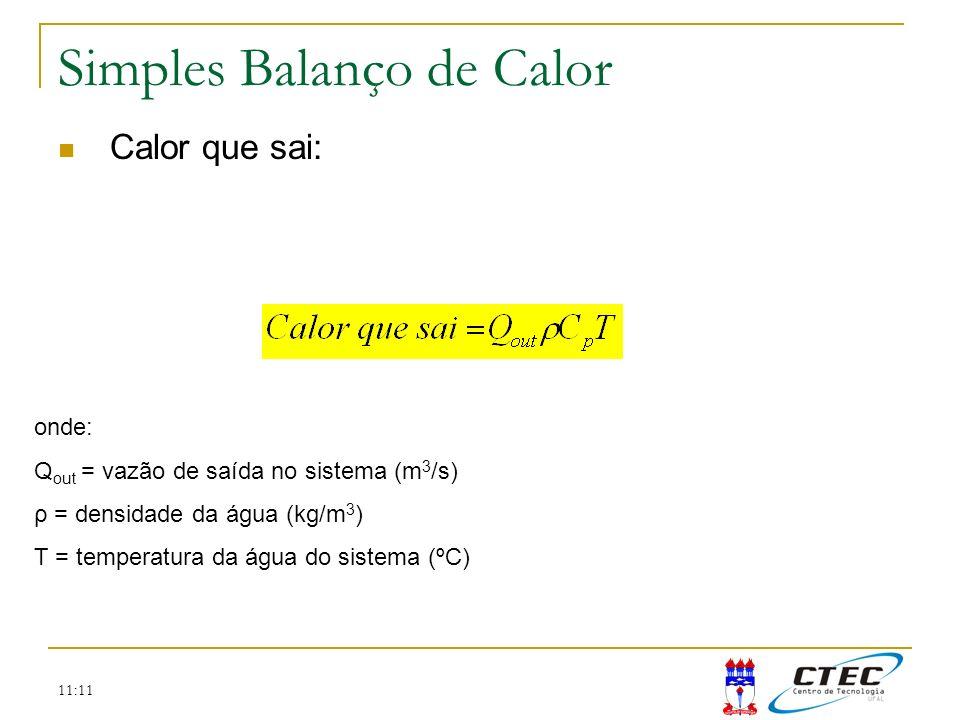 11:11 Simples Balanço de Calor Calor que sai: onde: Q out = vazão de saída no sistema (m 3 /s) ρ = densidade da água (kg/m 3 ) T = temperatura da água