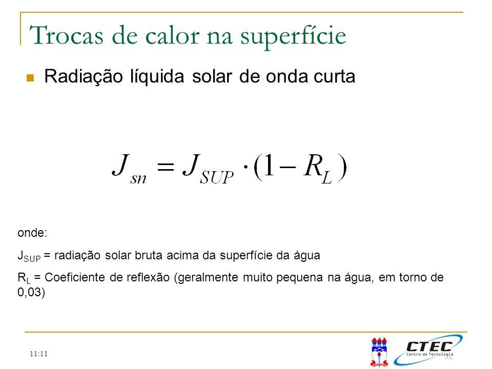 11:11 Trocas de calor na superfície Radiação líquida solar de onda curta onde: J SUP = radiação solar bruta acima da superfície da água R L = Coeficie