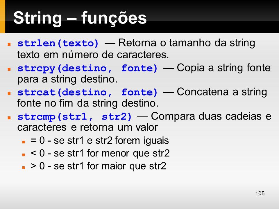 String – funções strlen(texto) Retorna o tamanho da string texto em número de caracteres. strcpy(destino, fonte) Copia a string fonte para a string de