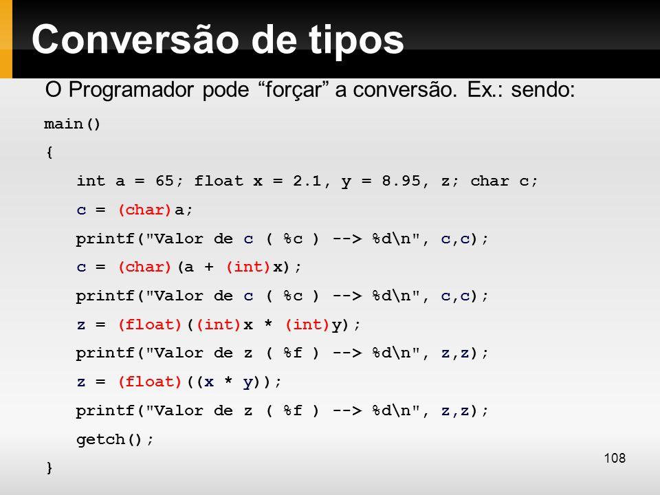 Conversão de tipos O Programador pode forçar a conversão. Ex.: sendo: main() { int a = 65; float x = 2.1, y = 8.95, z; char c; c = (char)a; printf(