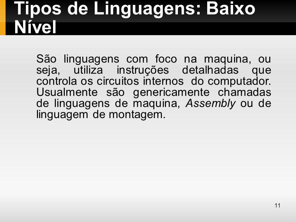 Tipos de Linguagens: Baixo Nível São linguagens com foco na maquina, ou seja, utiliza instruções detalhadas que controla os circuitos internos do comp