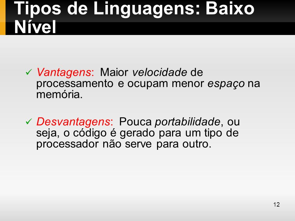 Tipos de Linguagens: Baixo Nível Vantagens: Maior velocidade de processamento e ocupam menor espaço na memória. Desvantagens: Pouca portabilidade, ou