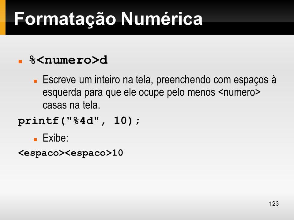 Formatação Numérica % d Escreve um inteiro na tela, preenchendo com espaços à esquerda para que ele ocupe pelo menos casas na tela. printf(