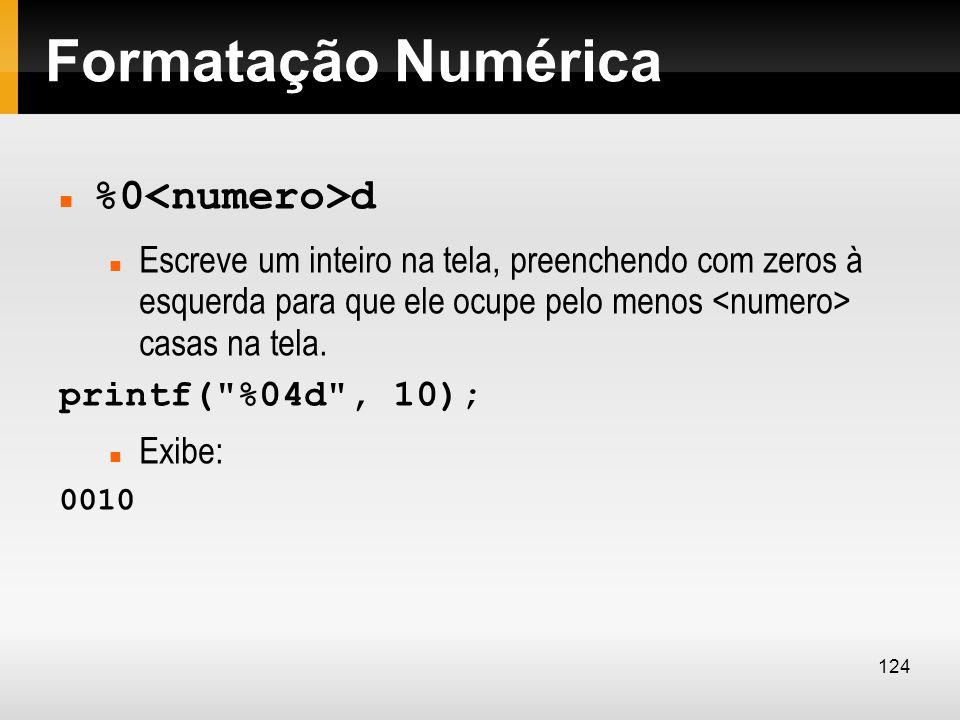 Formatação Numérica %0 d Escreve um inteiro na tela, preenchendo com zeros à esquerda para que ele ocupe pelo menos casas na tela. printf(