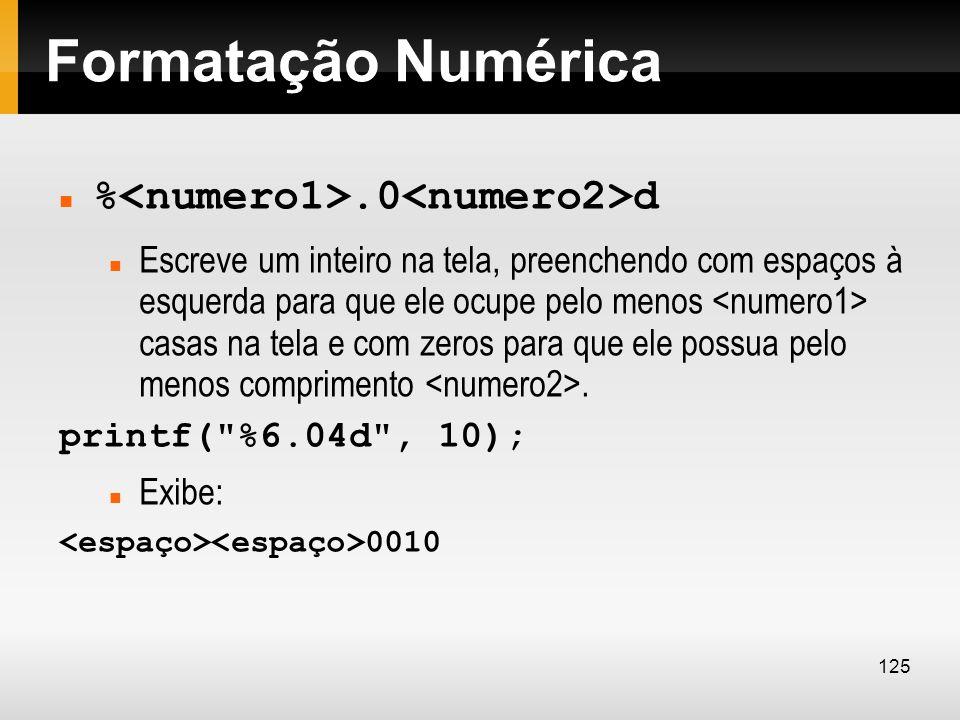 Formatação Numérica %.0 d Escreve um inteiro na tela, preenchendo com espaços à esquerda para que ele ocupe pelo menos casas na tela e com zeros para