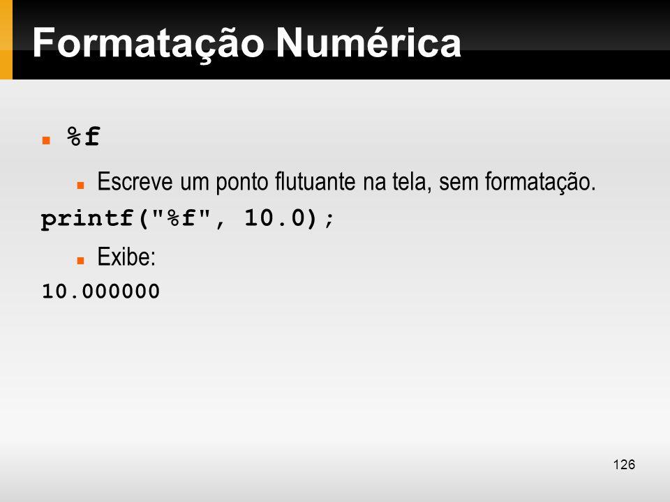 Formatação Numérica %f Escreve um ponto flutuante na tela, sem formatação. printf(