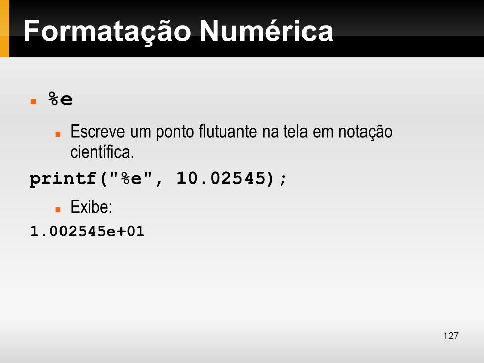 Formatação Numérica %e Escreve um ponto flutuante na tela em notação científica. printf(