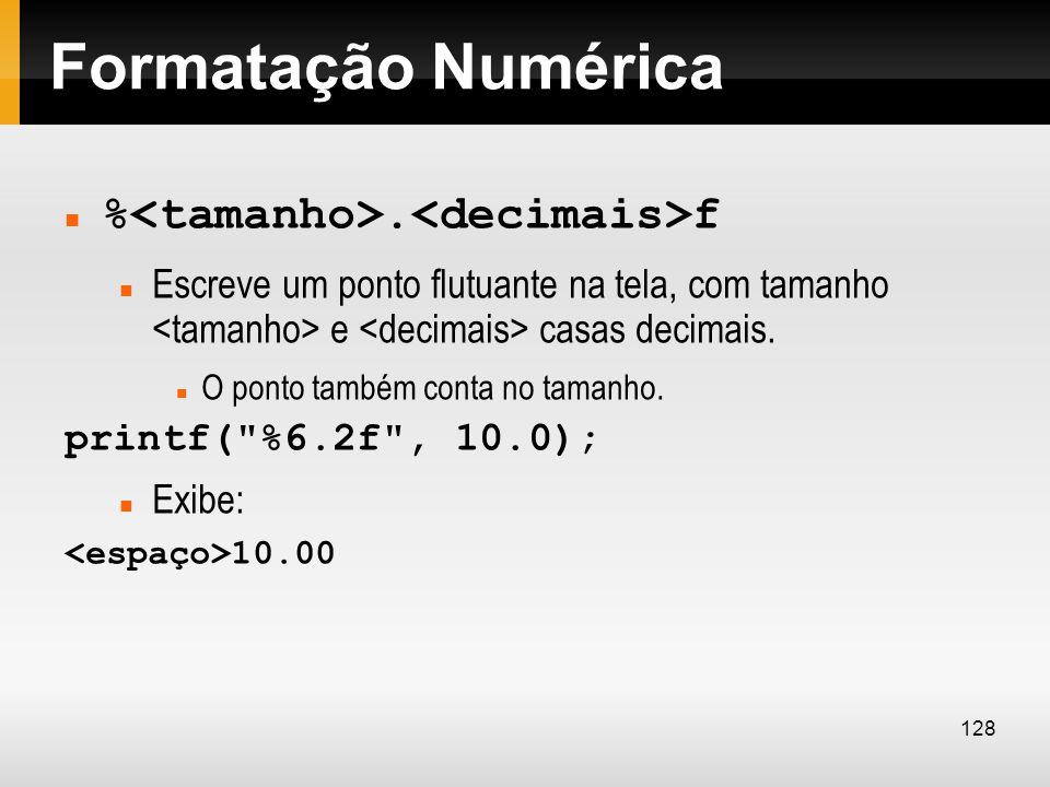 Formatação Numérica %. f Escreve um ponto flutuante na tela, com tamanho e casas decimais. O ponto também conta no tamanho. printf(