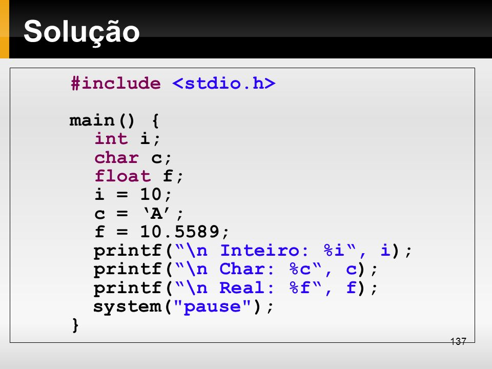 Solução #include main() { int i; char c; float f; i = 10; c = A; f = 10.5589; printf(\n Inteiro: %i, i); printf(\n Char: %c, c); printf(\n Real: %f, f