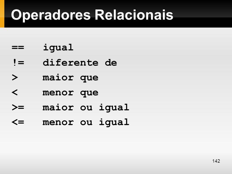 Operadores Relacionais == igual != diferente de > maior que < menor que >= maior ou igual <= menor ou igual 142