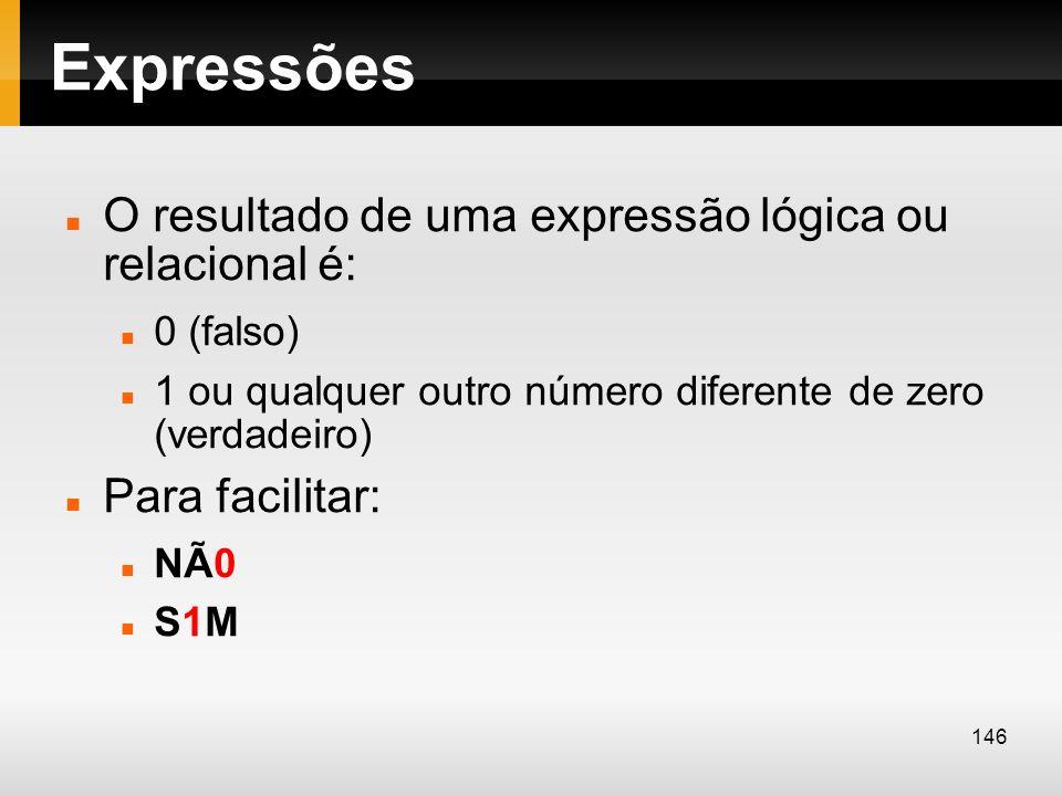 Expressões O resultado de uma expressão lógica ou relacional é: 0 (falso) 1 ou qualquer outro número diferente de zero (verdadeiro) Para facilitar: NÃ