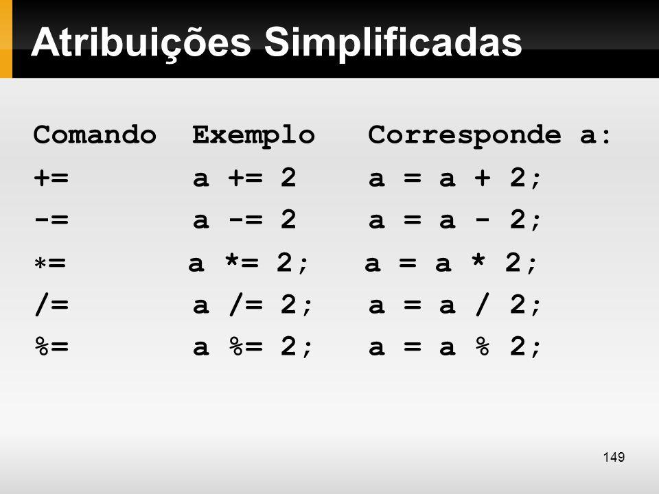 Atribuições Simplificadas Comando Exemplo Corresponde a: += a += 2 a = a + 2; -= a -= 2 a = a - 2; = a *= 2; a = a * 2; /= a /= 2; a = a / 2; %= a %=