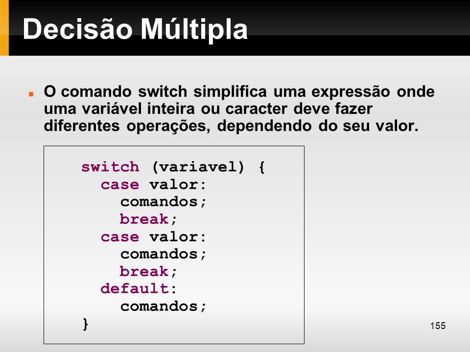 Decisão Múltipla O comando switch simplifica uma expressão onde uma variável inteira ou caracter deve fazer diferentes operações, dependendo do seu va