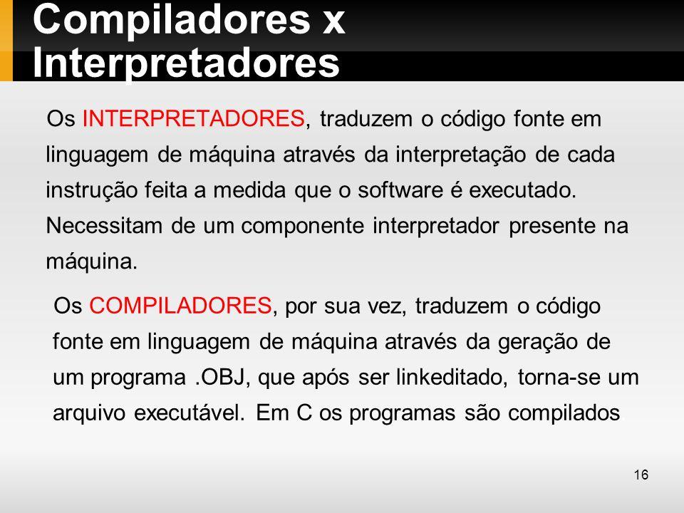 Compiladores x Interpretadores Os INTERPRETADORES, traduzem o código fonte em linguagem de máquina através da interpretação de cada instrução feita a