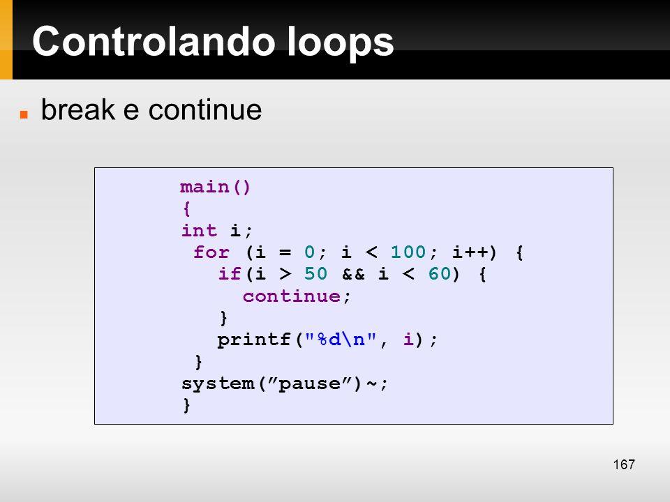 Controlando loops break e continue main() { int i; for (i = 0; i < 100; i++) { if(i > 50 && i < 60) { continue; } printf(