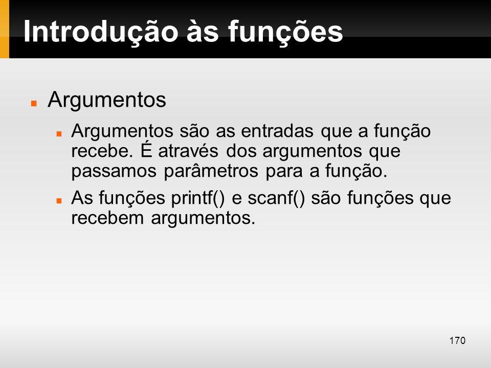 Introdução às funções Argumentos Argumentos são as entradas que a função recebe. É através dos argumentos que passamos parâmetros para a função. As fu