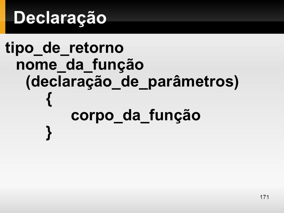 Declaração tipo_de_retorno nome_da_função (declaração_de_parâmetros) { corpo_da_função } 171