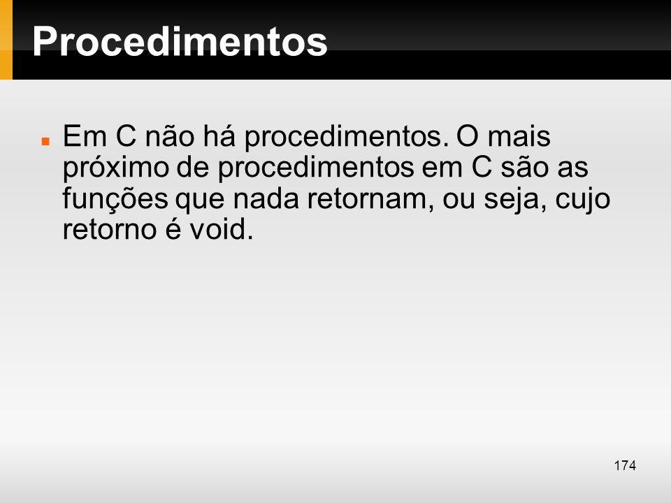Procedimentos Em C não há procedimentos. O mais próximo de procedimentos em C são as funções que nada retornam, ou seja, cujo retorno é void. 174