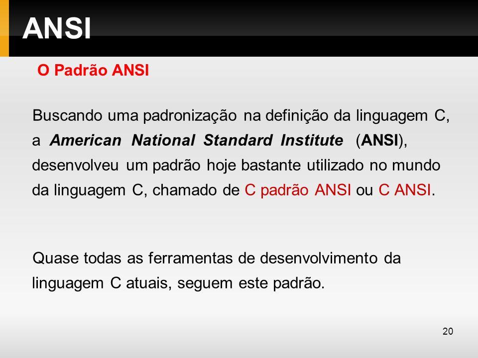 ANSI Buscando uma padronização na definição da linguagem C, a American National Standard Institute (ANSI), desenvolveu um padrão hoje bastante utiliza