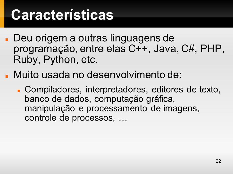 Características Deu origem a outras linguagens de programação, entre elas C++, Java, C#, PHP, Ruby, Python, etc. Muito usada no desenvolvimento de: Co