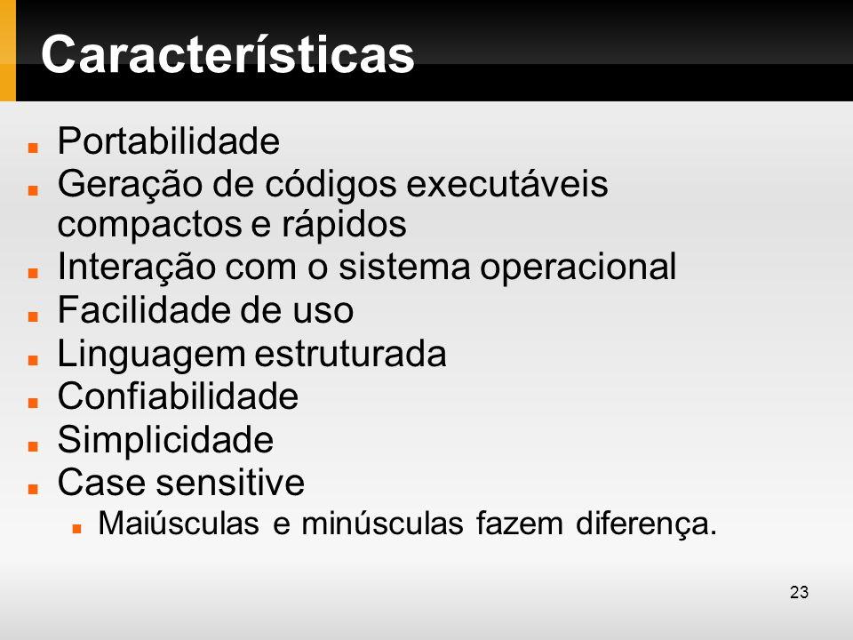 Características Portabilidade Geração de códigos executáveis compactos e rápidos Interação com o sistema operacional Facilidade de uso Linguagem estru